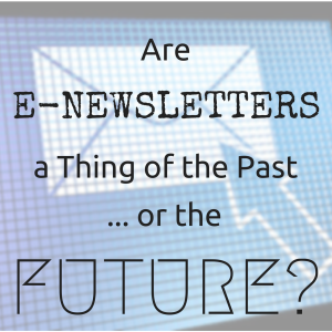 Are E-Newsletters a Thing of the Past … or the Future?