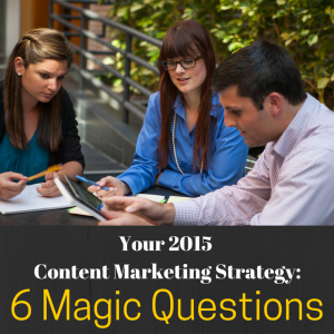 Your 2015 Content Marketing Strategy: 6 Magic Questions