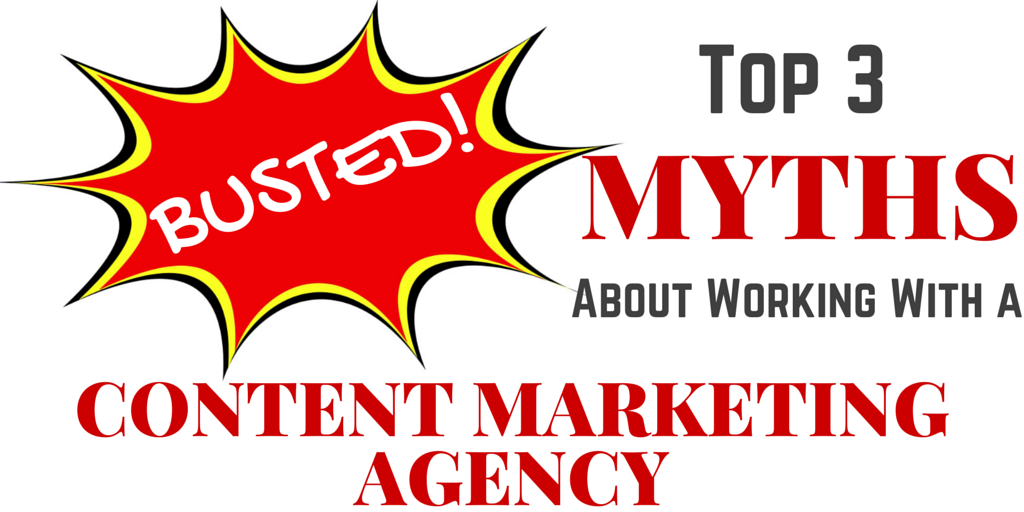 Busted! Top 3 Myths About Working With a Content Marketing Agency