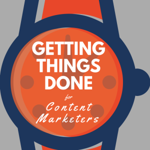 Podcast Episode 127: Getting Things Done for Content Marketers