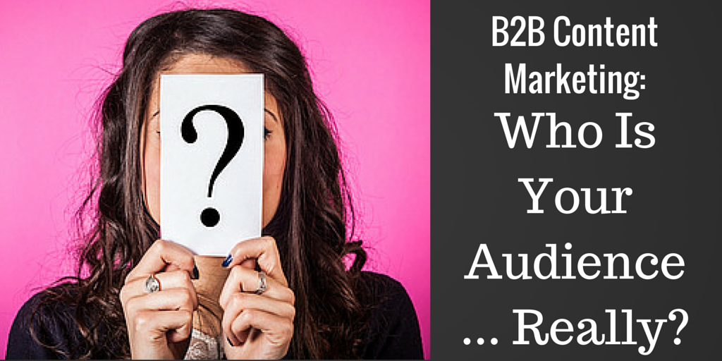 B2B Content Marketing: Who Is Your Audience … Really?