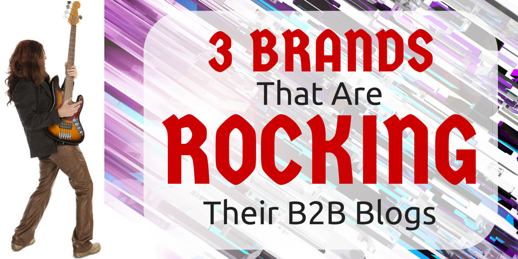 3 Brands That Are Rocking Their B2B Blogs