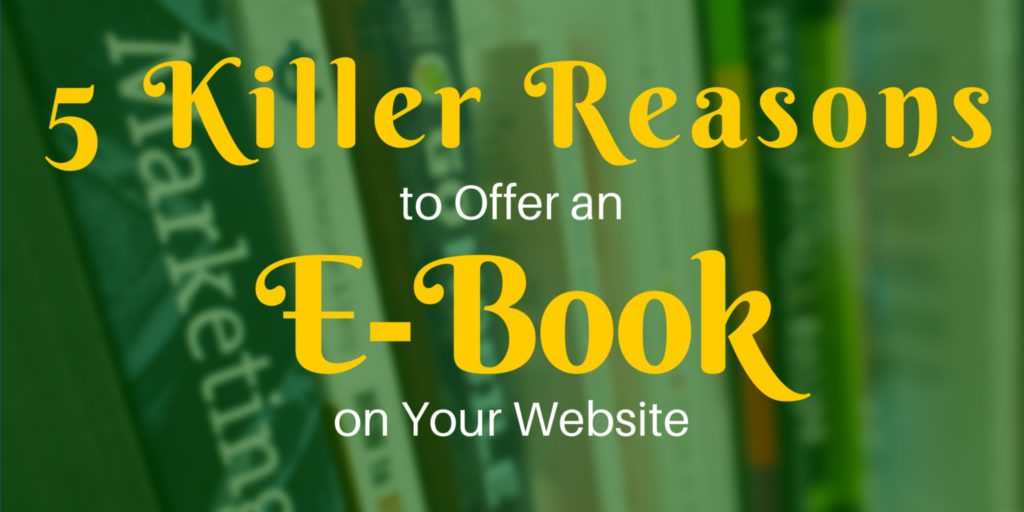 5 Killer Reasons to Offer an E-Book on Your Website