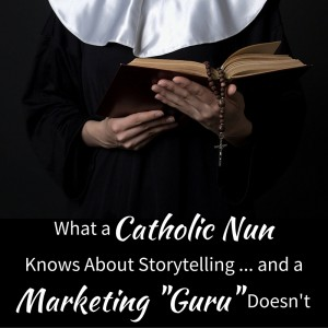 "Content Marketing Podcast 158: What a Catholic Nun Knows About Storytelling … and a Marketing ""Guru"" Doesn't"