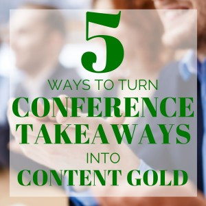 5 Ways to Turn Conference Takeaways into Content Marketing Gold [Content Marketing Podcast 164]